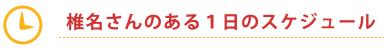 椎名さんのある1日のスケジュール